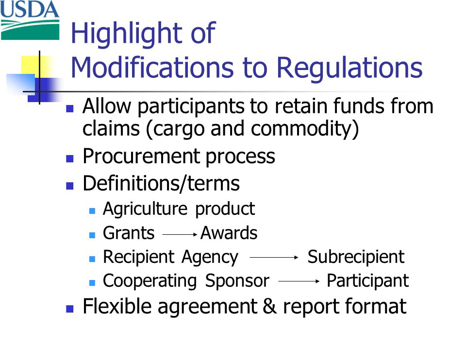 Highlight of Modifications to Regulations Allow participants to retain funds from claims (cargo and commodity) Procurement process Definitions/terms Agriculture product Grants Awards Recipient Agency Subrecipient Cooperating Sponsor Participant Flexible agreement & report format