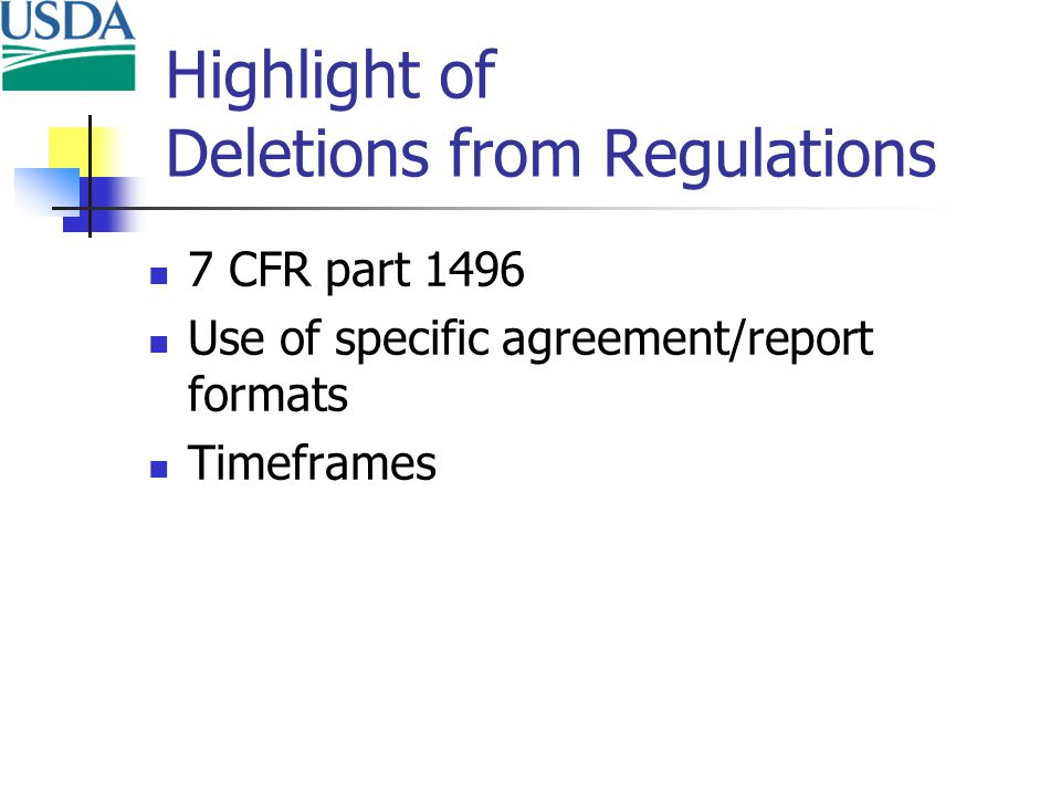 Highlight of Deletions from Regulations 7 CFR part 1496 Use of specific agreement/report formats Timeframes