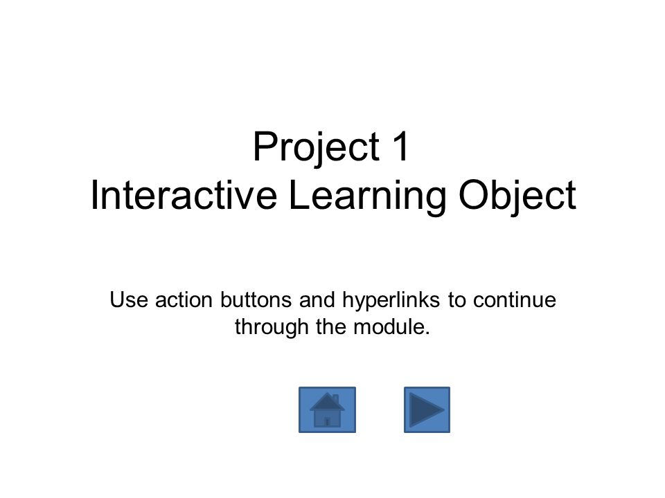 Project 1 Interactive Learning Object Use action buttons and hyperlinks to continue through the module.