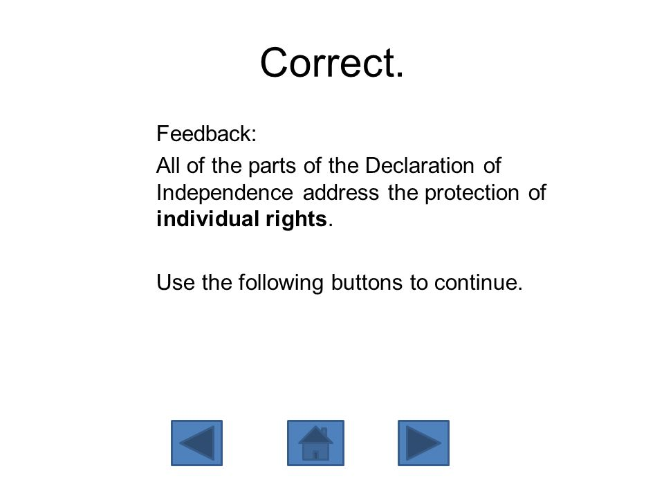 Correct. Feedback: All of the parts of the Declaration of Independence address the protection of individual rights. Use the following buttons to conti
