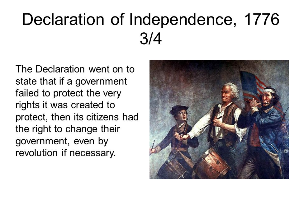 Declaration of Independence, 1776 3/4 The Declaration went on to state that if a government failed to protect the very rights it was created to protect, then its citizens had the right to change their government, even by revolution if necessary.