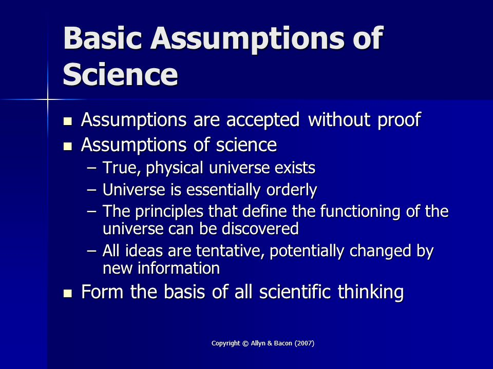 Copyright © Allyn & Bacon (2007) Basic Assumptions of Science Assumptions are accepted without proof Assumptions are accepted without proof Assumption
