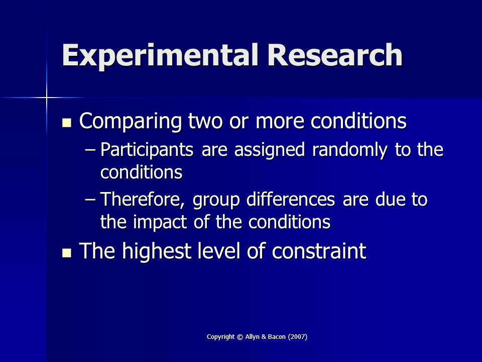 Copyright © Allyn & Bacon (2007) Experimental Research Comparing two or more conditions Comparing two or more conditions –Participants are assigned ra