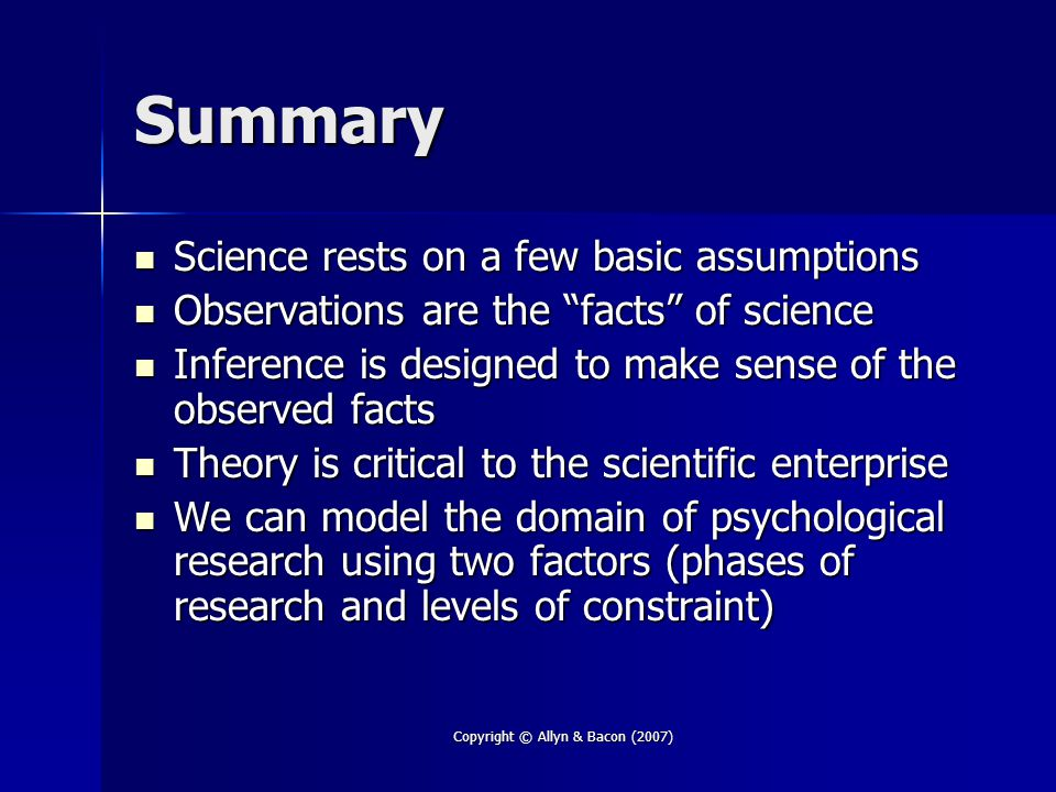 "Copyright © Allyn & Bacon (2007) Summary Science rests on a few basic assumptions Science rests on a few basic assumptions Observations are the ""facts"