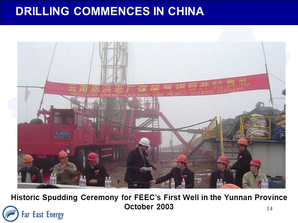 14 DRILLING COMMENCES IN CHINA Historic Spudding Ceremony for FEEC's First Well in the Yunnan Province October 2003