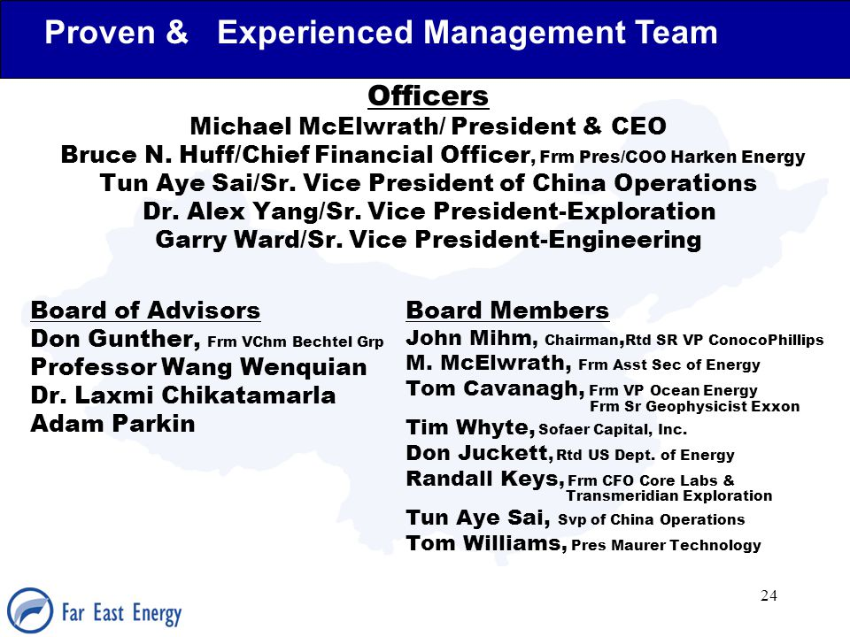 24 Proven & Experienced Management Team Officers Michael McElwrath/ President & CEO Bruce N. Huff/Chief Financial Officer, Frm Pres/COO Harken Energy