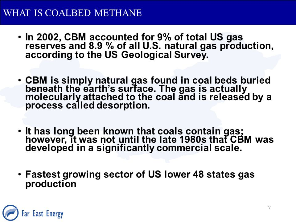 7 WHAT IS COALBED METHANE In 2002, CBM accounted for 9% of total US gas reserves and 8.9 % of all U.S. natural gas production, according to the US Geo