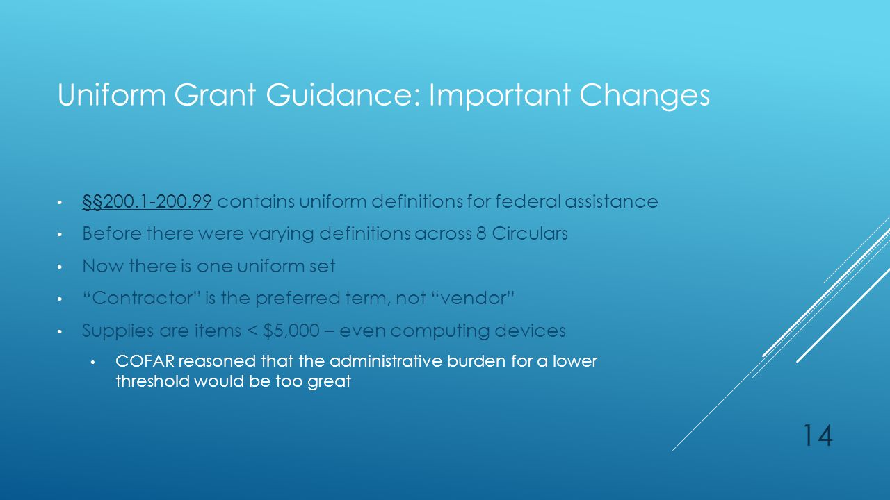 Uniform Grant Guidance: Important Changes §§200.1-200.99 contains uniform definitions for federal assistance §§200.1-200.99 Before there were varying definitions across 8 Circulars Now there is one uniform set Contractor is the preferred term, not vendor Supplies are items < $5,000 – even computing devices COFAR reasoned that the administrative burden for a lower threshold would be too great 14