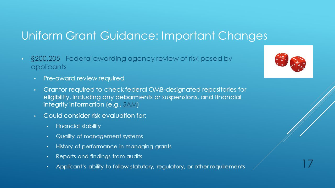 Uniform Grant Guidance: Important Changes §200.205 Federal awarding agency review of risk posed by applicants §200.205 Pre-award review required Grant
