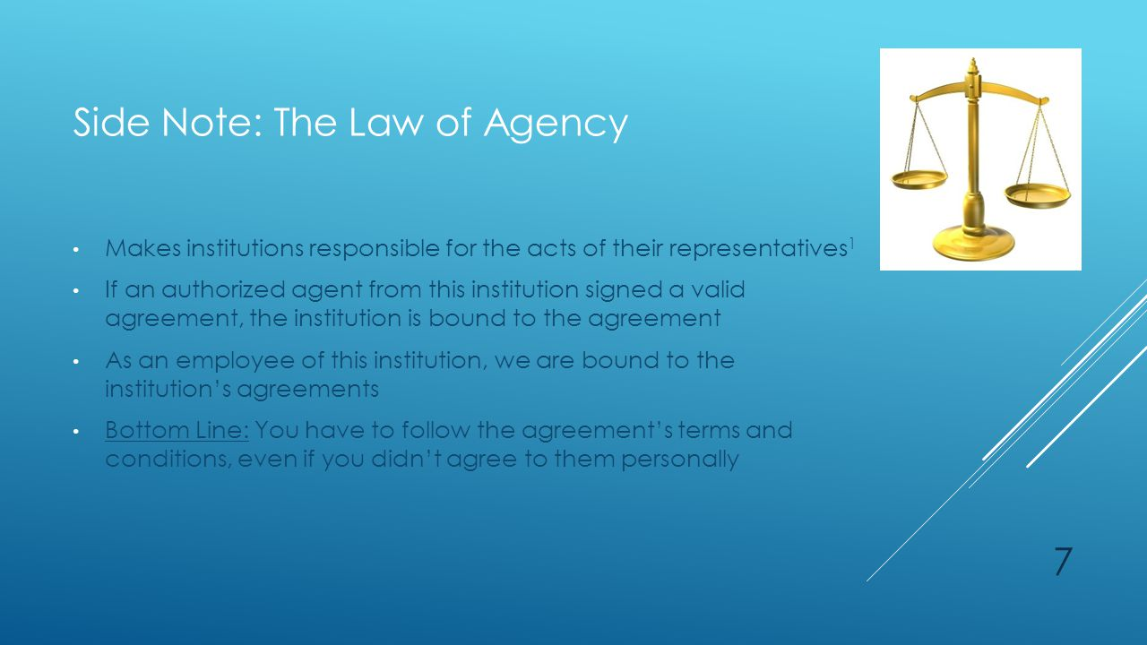 Side Note: The Law of Agency Makes institutions responsible for the acts of their representatives 1 If an authorized agent from this institution signed a valid agreement, the institution is bound to the agreement As an employee of this institution, we are bound to the institution's agreements Bottom Line: You have to follow the agreement's terms and conditions, even if you didn't agree to them personally 7