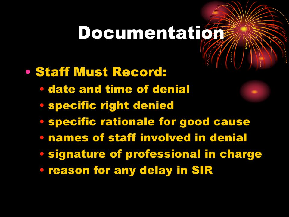 Documentation Staff Must Record: date and time of denial specific right denied specific rationale for good cause names of staff involved in denial signature of professional in charge reason for any delay in SIR
