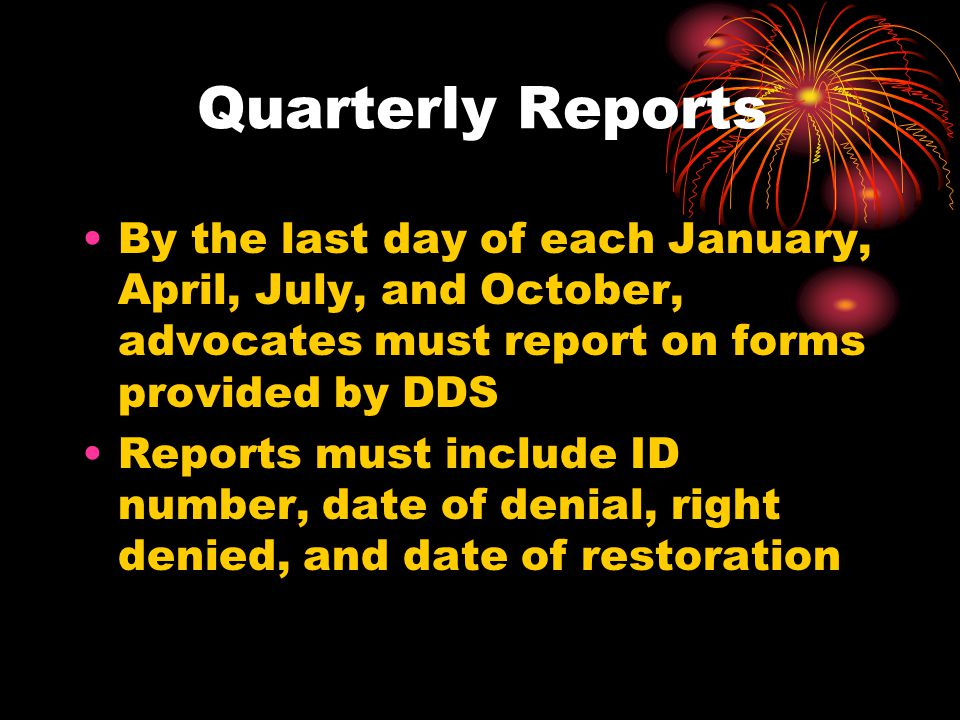 Quarterly Reports By the last day of each January, April, July, and October, advocates must report on forms provided by DDS Reports must include ID number, date of denial, right denied, and date of restoration