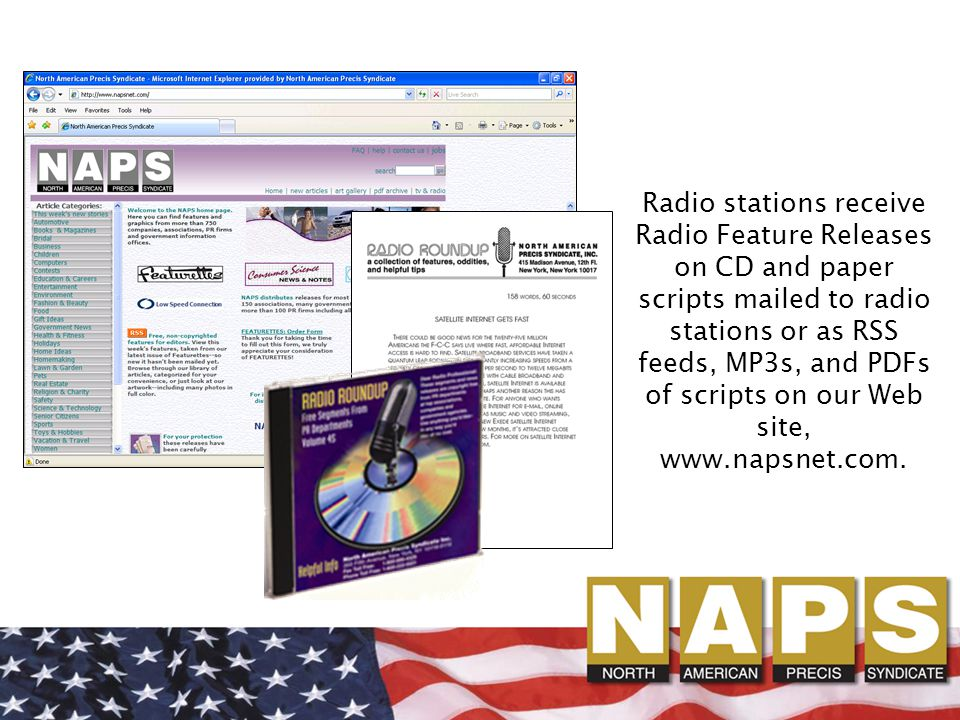 Radio stations receive Radio Feature Releases on CD and paper scripts mailed to radio stations or as RSS feeds, MP3s, and PDFs of scripts on our Web site, www.napsnet.com.