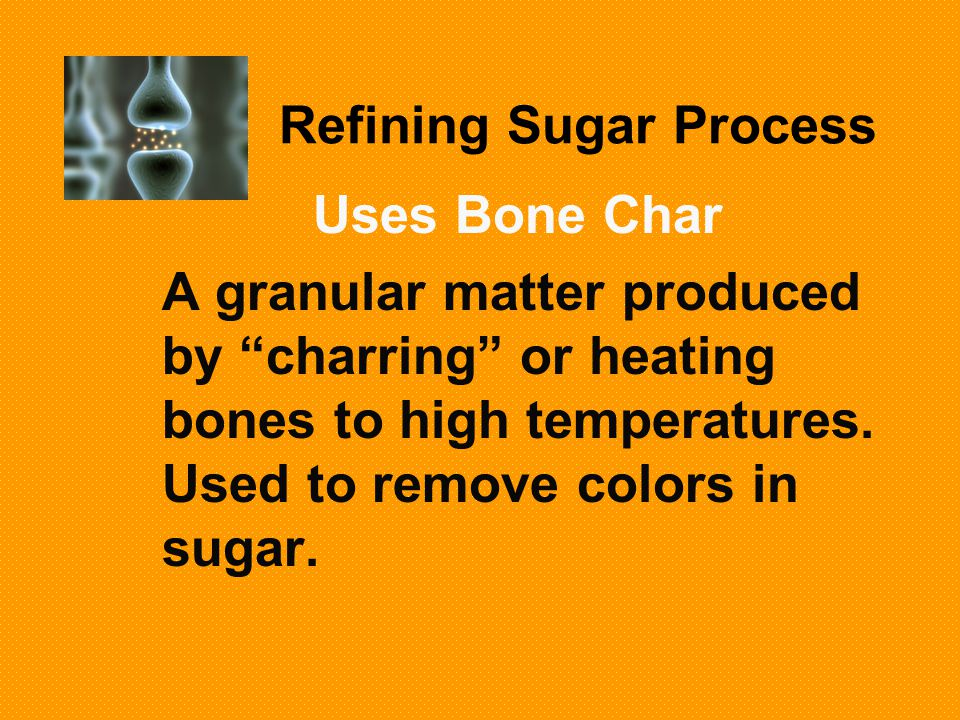 Refining Sugar Process Uses Bone Char A granular matter produced by charring or heating bones to high temperatures.