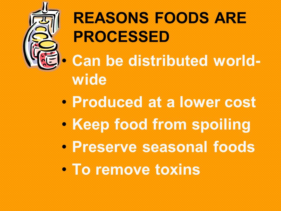 REASONS FOODS ARE PROCESSED Can be distributed world- wide Produced at a lower cost Keep food from spoiling Preserve seasonal foods To remove toxins