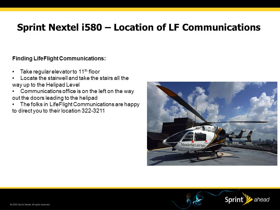 Sprint Nextel i580 – Location of LF Communications Finding LifeFlight Communications: Take regular elevator to 11 th floor Locate the stairwell and take the stairs all the way up to the Helipad Level Communications office is on the left on the way out the doors leading to the helipad The folks in LifeFlight Communications are happy to direct you to their location 322-3211