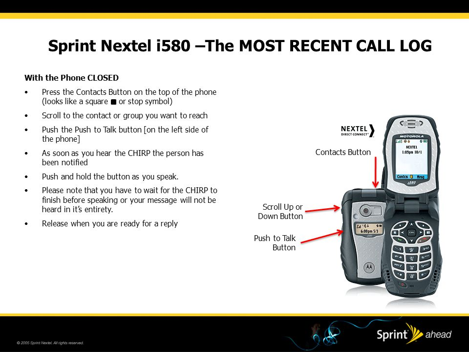 Sprint Nextel i580 –The MOST RECENT CALL LOG Contacts Button With the Phone CLOSED Press the Contacts Button on the top of the phone (looks like a square or stop symbol) Scroll to the contact or group you want to reach Push the Push to Talk button [on the left side of the phone] As soon as you hear the CHIRP the person has been notified Push and hold the button as you speak.
