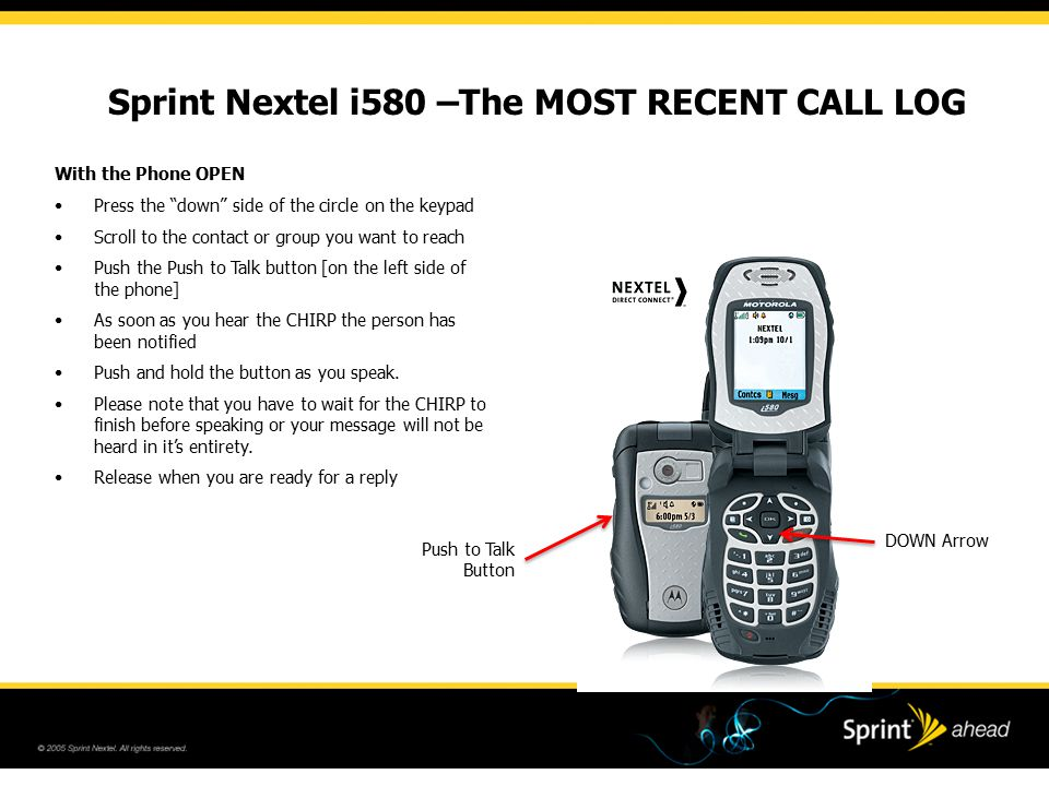 Sprint Nextel i580 –The MOST RECENT CALL LOG DOWN Arrow With the Phone OPEN Press the down side of the circle on the keypad Scroll to the contact or group you want to reach Push the Push to Talk button [on the left side of the phone] As soon as you hear the CHIRP the person has been notified Push and hold the button as you speak.