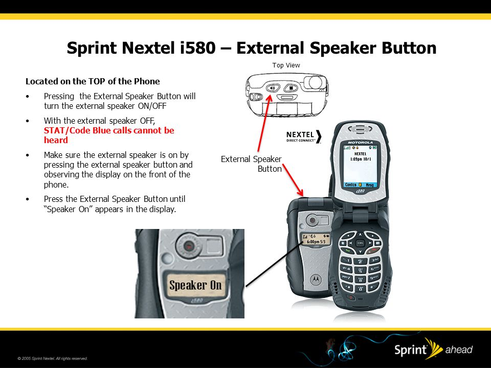 Sprint Nextel i580 – External Speaker Button Located on the TOP of the Phone Pressing the External Speaker Button will turn the external speaker ON/OFF With the external speaker OFF, STAT/Code Blue calls cannot be heard Make sure the external speaker is on by pressing the external speaker button and observing the display on the front of the phone.