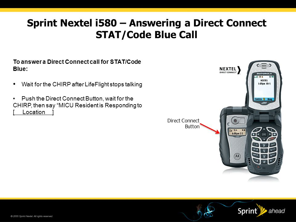 Sprint Nextel i580 – Answering a Direct Connect STAT/Code Blue Call To answer a Direct Connect call for STAT/Code Blue: Wait for the CHIRP after LifeF