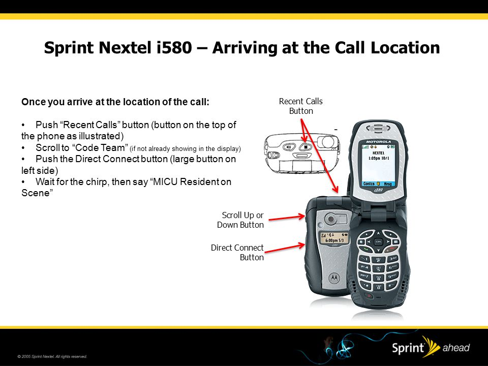 Sprint Nextel i580 – Arriving at the Call Location Once you arrive at the location of the call: Push Recent Calls button (button on the top of the phone as illustrated) Scroll to Code Team (if not already showing in the display) Push the Direct Connect button (large button on left side) Wait for the chirp, then say MICU Resident on Scene Recent Calls Button Scroll Up or Down Button Direct Connect Button