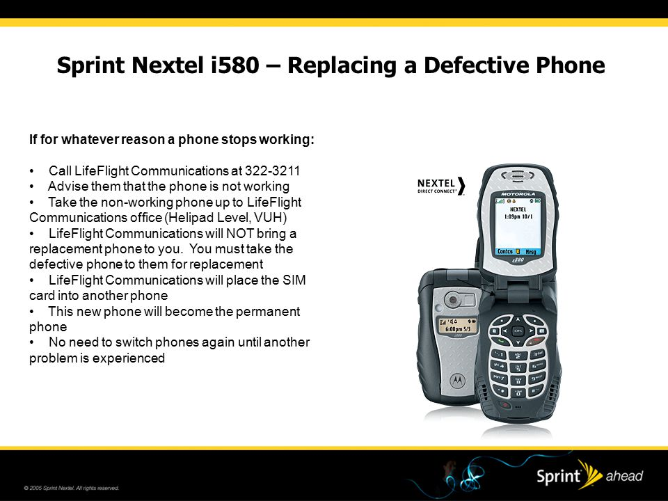 Sprint Nextel i580 – Replacing a Defective Phone If for whatever reason a phone stops working: Call LifeFlight Communications at 322-3211 Advise them that the phone is not working Take the non-working phone up to LifeFlight Communications office (Helipad Level, VUH) LifeFlight Communications will NOT bring a replacement phone to you.