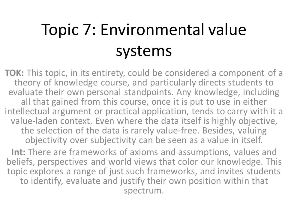 Topic 7: Environmental value systems TOK: This topic, in its entirety, could be considered a component of a theory of knowledge course, and particular