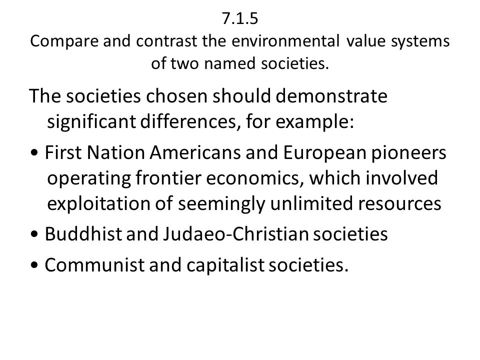 7.1.5 Compare and contrast the environmental value systems of two named societies. The societies chosen should demonstrate significant differences, fo