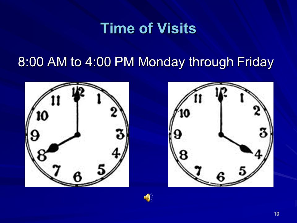 10 Time of Visits 8:00 AM to 4:00 PM Monday through Friday