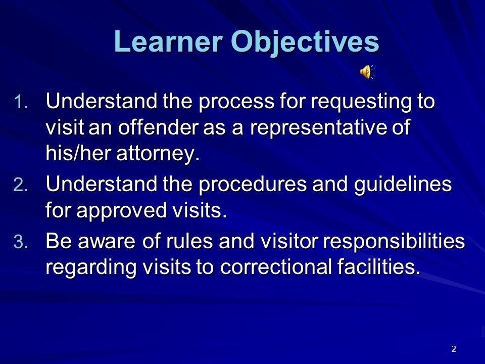 2 Learner Objectives Learner Objectives 1. Understand the process for requesting to visit an offender as a representative of his/her attorney. 2. Unde