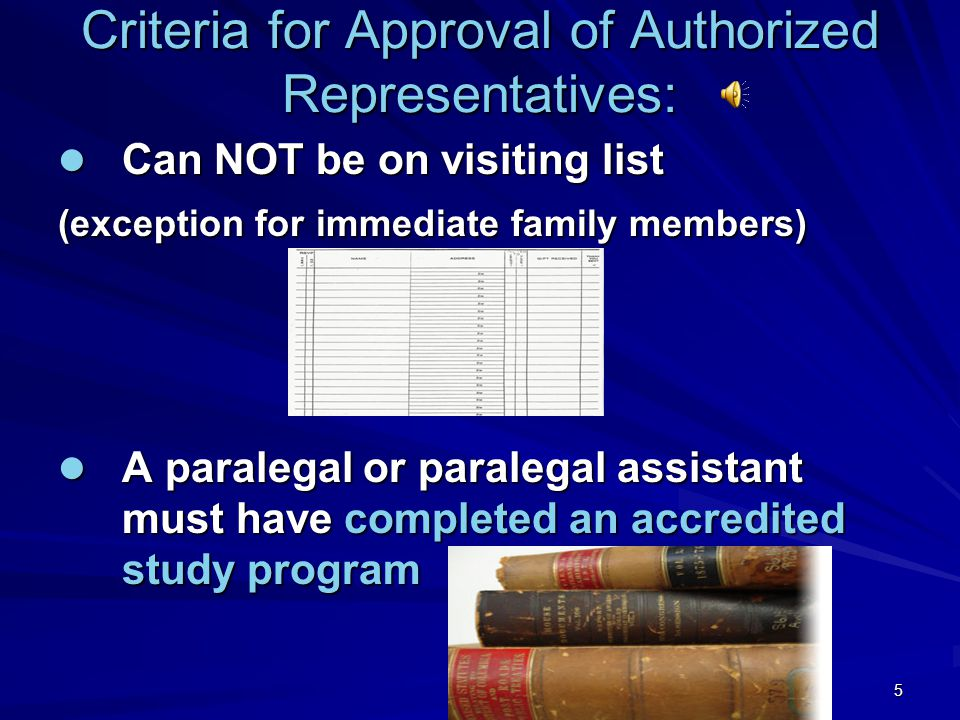 5 Criteria for Approval of Authorized Representatives: Can NOT be on visiting list Can NOT be on visiting list (exception for immediate family members