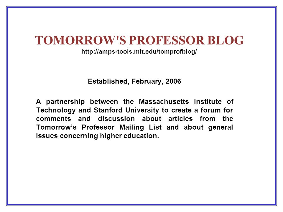 TOMORROW S PROFESSOR BLOG http://amps-tools.mit.edu/tomprofblog/ Established, February, 2006 A partnership between the Massachusetts Institute of Technology and Stanford University to create a forum for comments and discussion about articles from the Tomorrow's Professor Mailing List and about general issues concerning higher education.