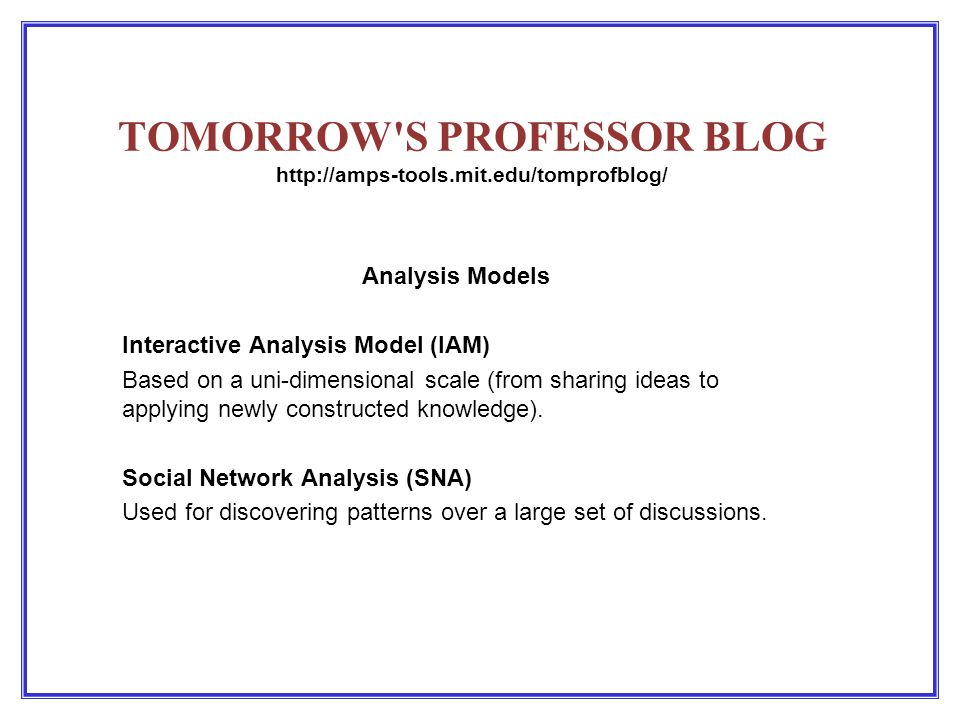 TOMORROW S PROFESSOR BLOG http://amps-tools.mit.edu/tomprofblog/ Analysis Models Interactive Analysis Model (IAM) Based on a uni-dimensional scale (from sharing ideas to applying newly constructed knowledge).