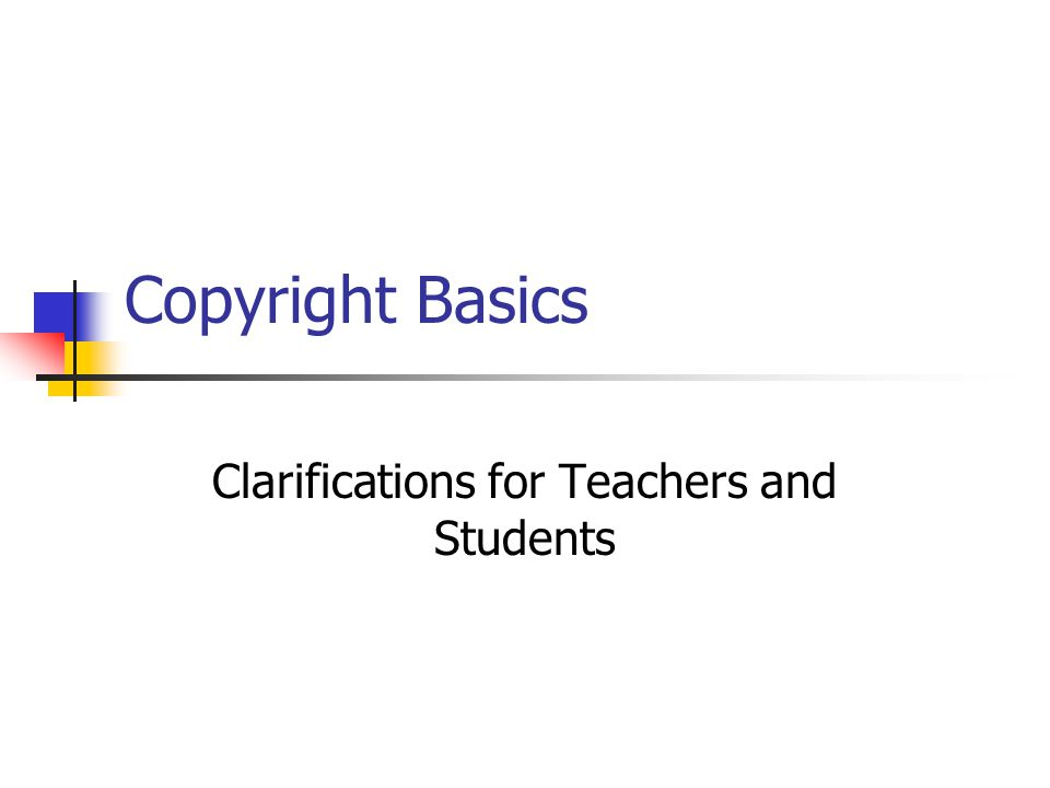 Copyright Basics Clarifications for Teachers and Students