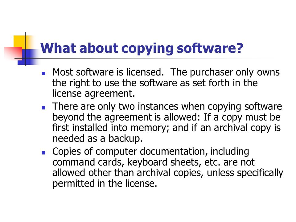 What about copying software? Most software is licensed. The purchaser only owns the right to use the software as set forth in the license agreement. T