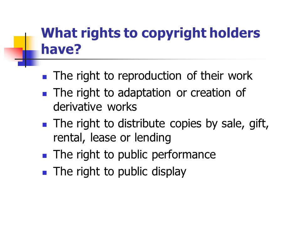 What rights to copyright holders have? The right to reproduction of their work The right to adaptation or creation of derivative works The right to di