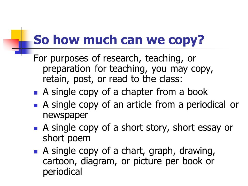 So how much can we copy? For purposes of research, teaching, or preparation for teaching, you may copy, retain, post, or read to the class: A single c
