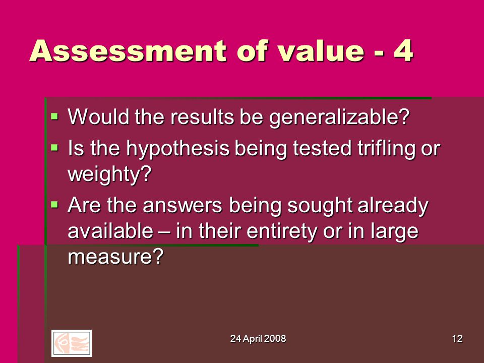 24 April 200812 Assessment of value - 4  Would the results be generalizable.