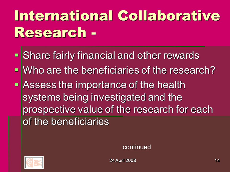 24 April 200814 International Collaborative Research -  Share fairly financial and other rewards  Who are the beneficiaries of the research.