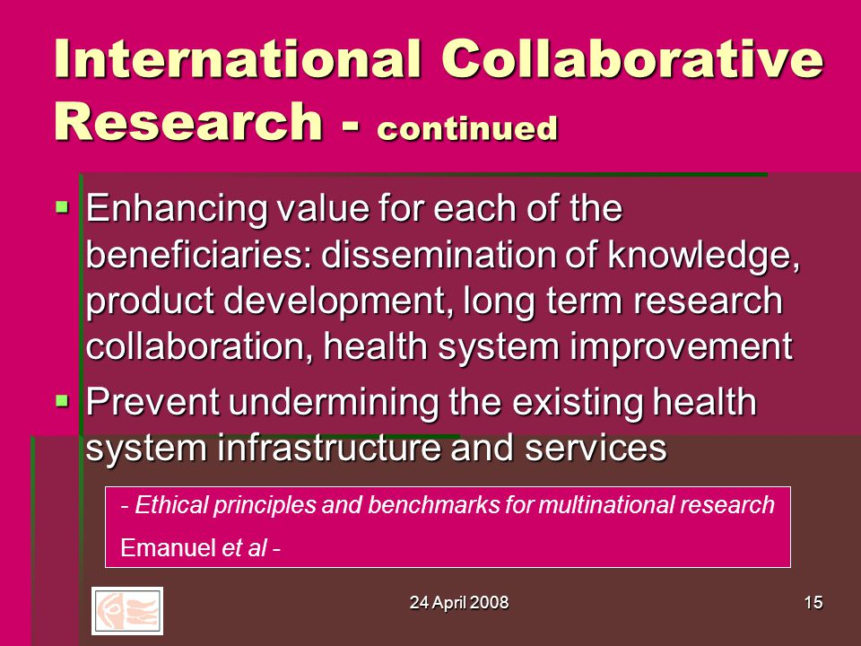 24 April 200815 International Collaborative Research - continued  Enhancing value for each of the beneficiaries: dissemination of knowledge, product development, long term research collaboration, health system improvement  Prevent undermining the existing health system infrastructure and services - Ethical principles and benchmarks for multinational research Emanuel et al -