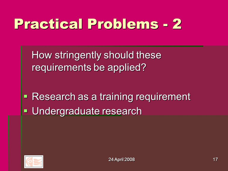24 April 200817 Practical Problems - 2 How stringently should these requirements be applied.