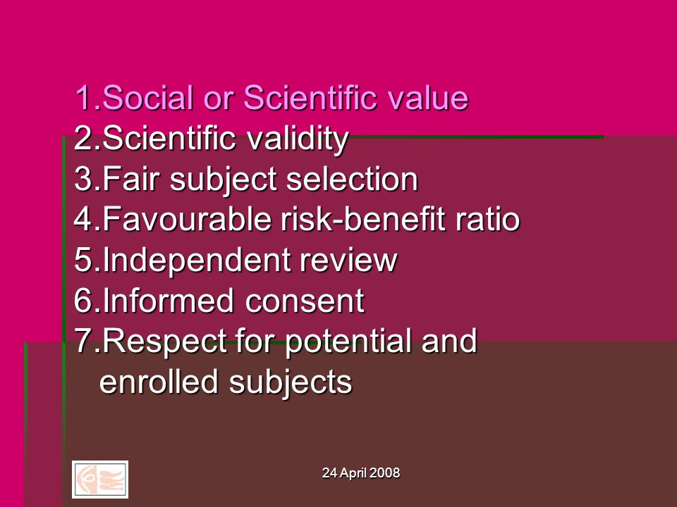 24 April 2008 1.Social or Scientific value 2.Scientific validity 3.Fair subject selection 4.Favourable risk-benefit ratio 5.Independent review 6.Informed consent 7.Respect for potential and enrolled subjects