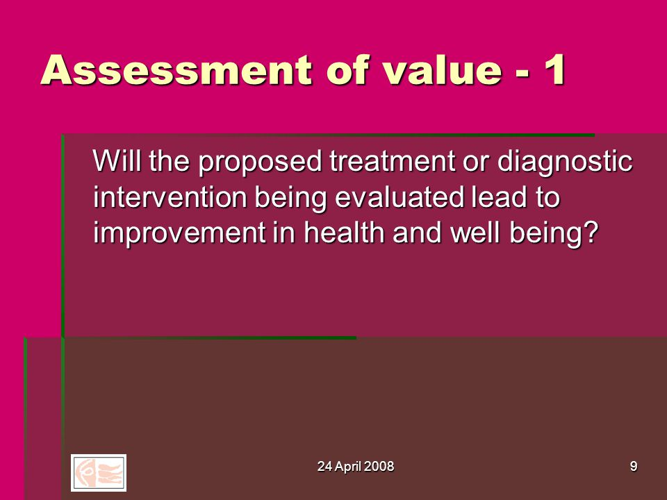24 April 20089 Assessment of value - 1 Will the proposed treatment or diagnostic intervention being evaluated lead to improvement in health and well being.