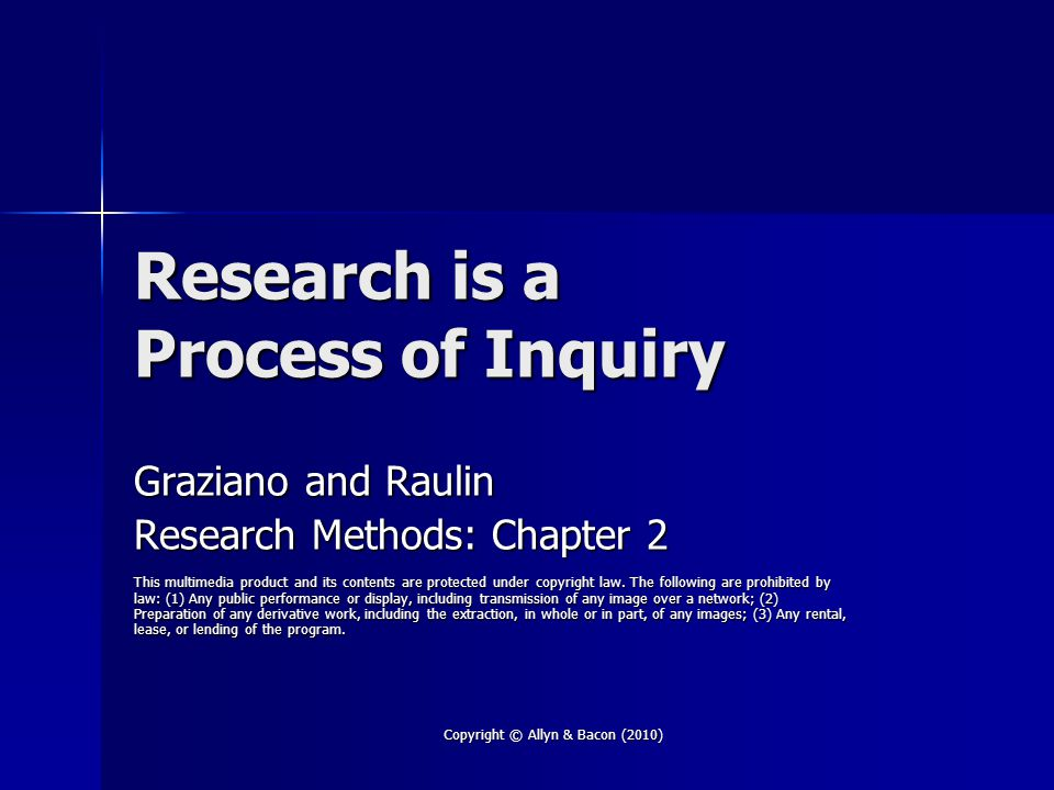 Copyright © Allyn & Bacon (2010) Research is a Process of Inquiry Graziano and Raulin Research Methods: Chapter 2 This multimedia product and its contents are protected under copyright law.