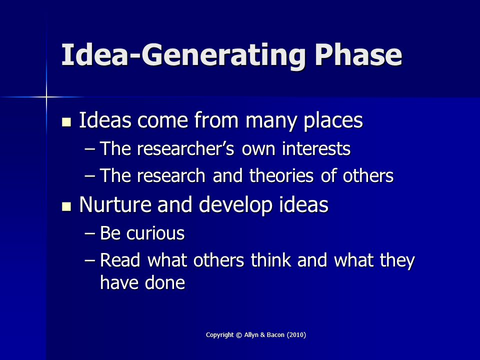 Copyright © Allyn & Bacon (2010) Idea-Generating Phase Ideas come from many places Ideas come from many places –The researcher's own interests –The research and theories of others Nurture and develop ideas Nurture and develop ideas –Be curious –Read what others think and what they have done