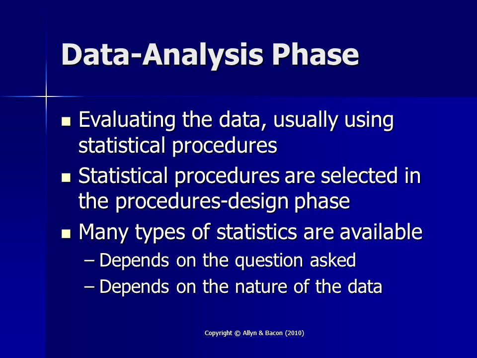 Copyright © Allyn & Bacon (2010) Data-Analysis Phase Evaluating the data, usually using statistical procedures Evaluating the data, usually using statistical procedures Statistical procedures are selected in the procedures-design phase Statistical procedures are selected in the procedures-design phase Many types of statistics are available Many types of statistics are available –Depends on the question asked –Depends on the nature of the data