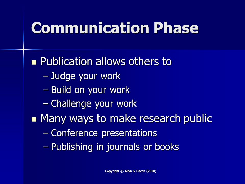 Copyright © Allyn & Bacon (2010) Communication Phase Publication allows others to Publication allows others to –Judge your work –Build on your work –Challenge your work Many ways to make research public Many ways to make research public –Conference presentations –Publishing in journals or books