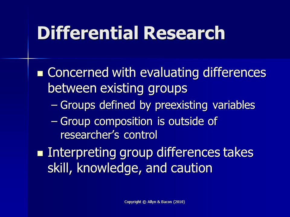 Copyright © Allyn & Bacon (2010) Differential Research Concerned with evaluating differences between existing groups Concerned with evaluating differences between existing groups –Groups defined by preexisting variables –Group composition is outside of researcher's control Interpreting group differences takes skill, knowledge, and caution Interpreting group differences takes skill, knowledge, and caution