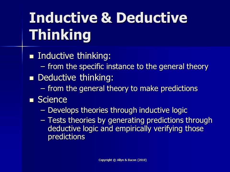 Copyright © Allyn & Bacon (2010) Inductive & Deductive Thinking Inductive thinking: Inductive thinking: –from the specific instance to the general theory Deductive thinking: Deductive thinking: –from the general theory to make predictions Science Science –Develops theories through inductive logic –Tests theories by generating predictions through deductive logic and empirically verifying those predictions