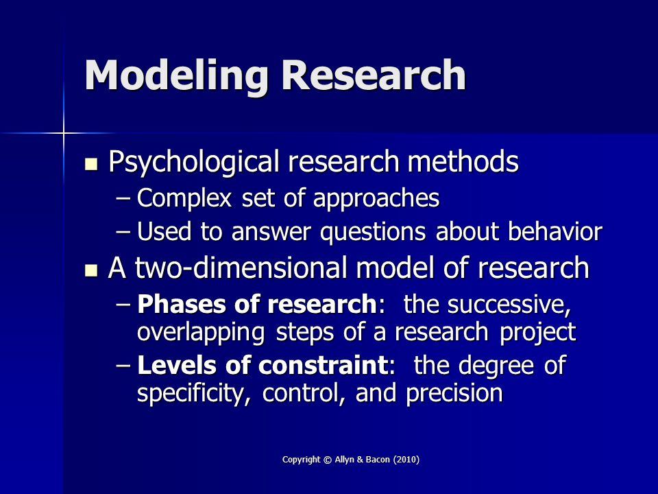 Copyright © Allyn & Bacon (2010) Modeling Research Psychological research methods Psychological research methods –Complex set of approaches –Used to answer questions about behavior A two-dimensional model of research A two-dimensional model of research –Phases of research: the successive, overlapping steps of a research project –Levels of constraint: the degree of specificity, control, and precision